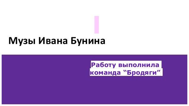 """Музы Ивана Бунина Работу выполнила команда """"Бродяги"""""""