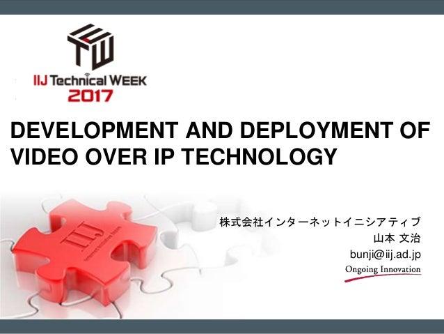 株式会社インターネットイニシアティブ 山本 文治 bunji@iij.ad.jp DEVELOPMENT AND DEPLOYMENT OF VIDEO OVER IP TECHNOLOGY