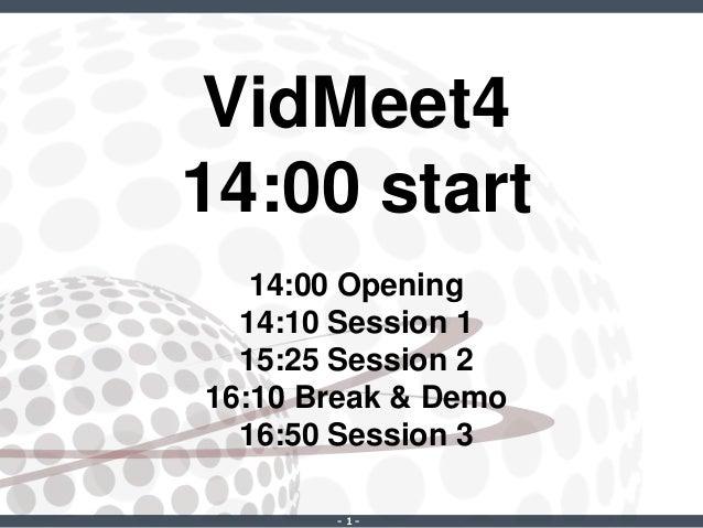 ‐ 1 ‐ VidMeet4 14:00 start 14:00 Opening 14:10 Session 1 15:25 Session 2 16:10 Break & Demo 16:50 Session 3