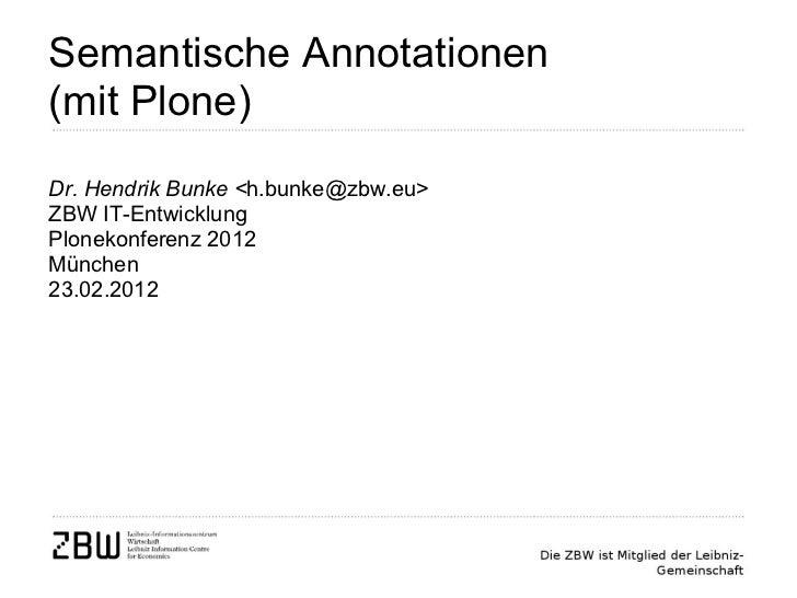 Semantische Annotationen  (mit Plone) Dr. Hendrik Bunke < h.bunke@zbw.eu> ZBW IT-Entwicklung Plonekonferenz 2012 München 2...