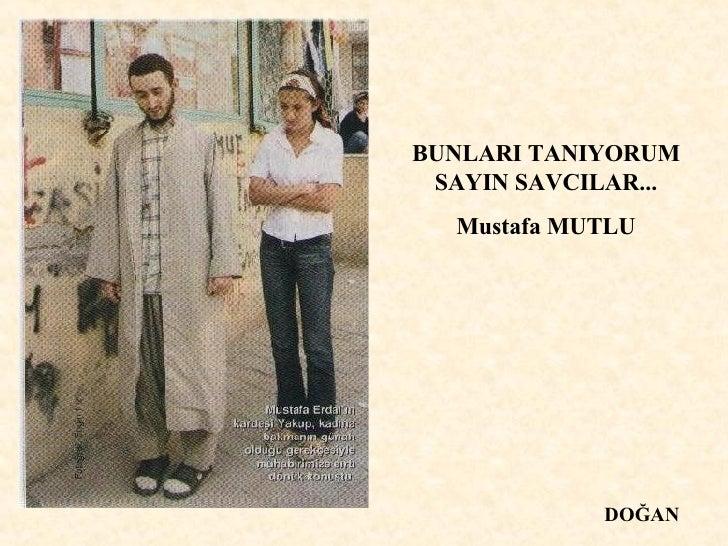 BUNLARI TANIYORUM SAYIN SAVCILAR... Mustafa MUTLU DOĞAN