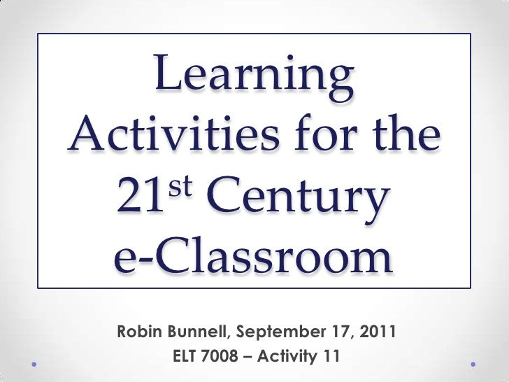 Learning Activities for the 21st Centurye-Classroom<br />Robin Bunnell, September 17, 2011<br />ELT 7008 – Activity 11<br />