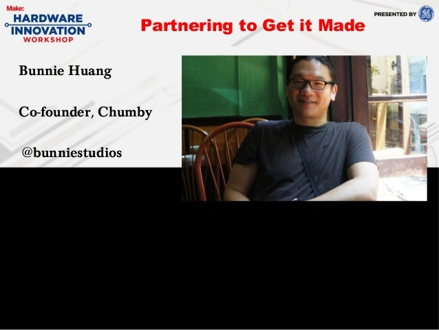 Bunnie HuangCo-founder, Chumby@bunniestudiosPartnering to Get it Made