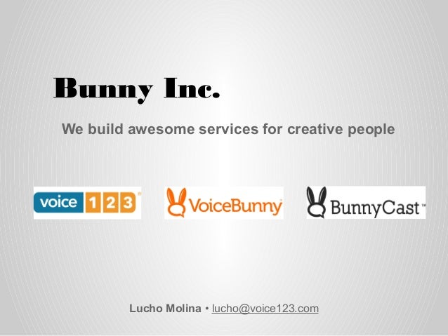 Bunny Inc. Lucho Molina • lucho@voice123.com We build awesome services for creative people