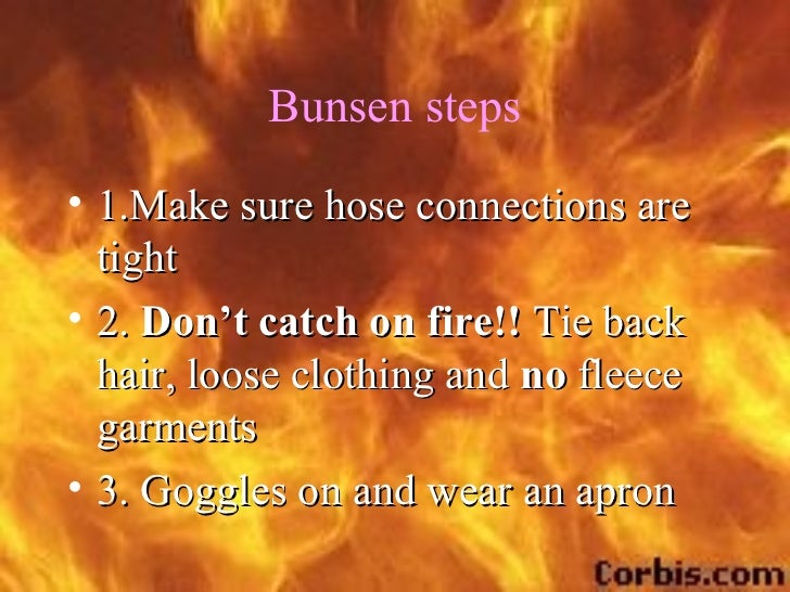 Bunsen steps• 1.Make sure hose connections are  tight• 2. Don't catch on fire!! Tie back  hair, loose clothing and no flee...