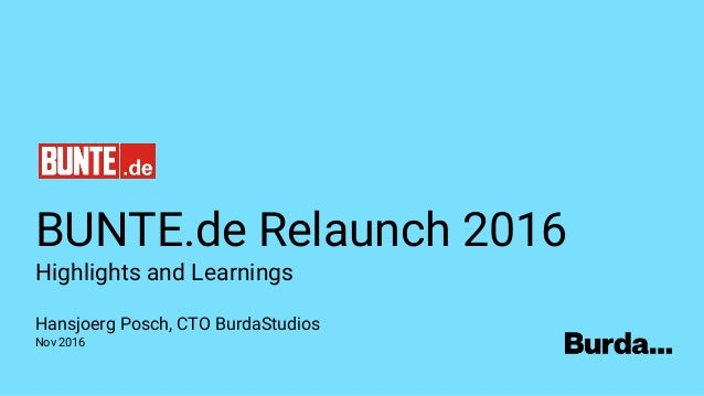 BUNTE.de Relaunch 2016 Highlights and Learnings Hansjoerg Posch, CTO BurdaStudios Nov 2016
