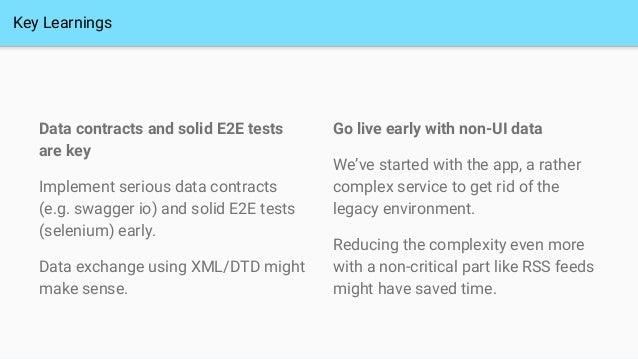 Key Learnings Data contracts and solid E2E tests are key Implement serious data contracts (e.g. swagger io) and solid E2E ...