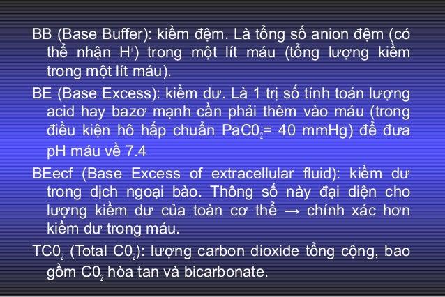 BB (Base Buffer): kiềm đệm. Là tổng số anion đệm (có thể nhận H+ ) trong một lít máu (tổng lượng kiềm trong một lít máu). ...