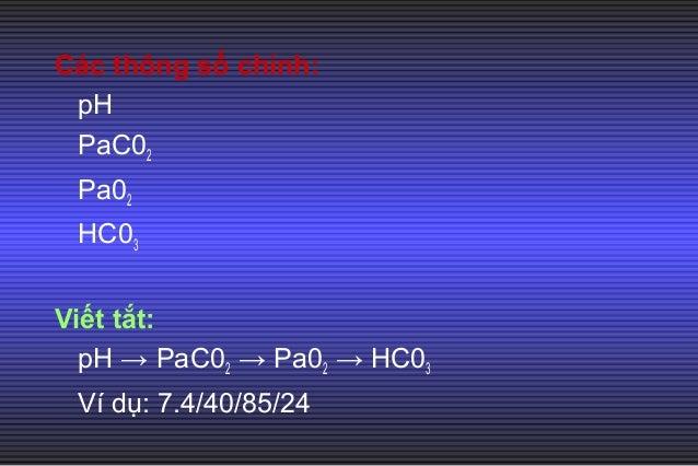 Các thông số chính: pH PaC02 Pa02 HC03 Viết tắt: pH → PaC02 → Pa02 → HC03 Ví dụ: 7.4/40/85/24