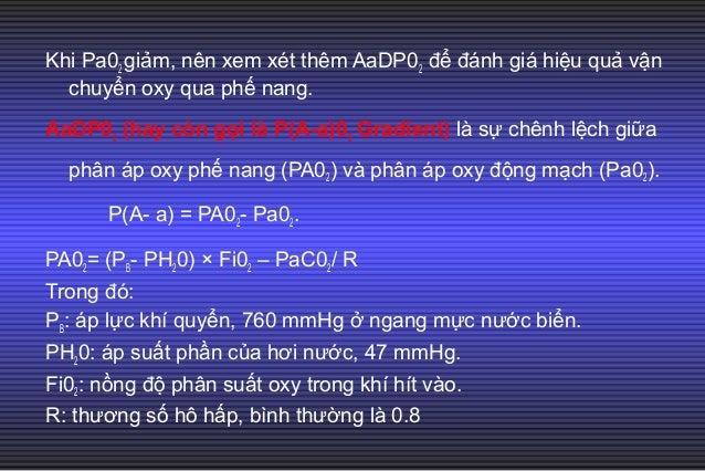 Nếu BN thở khí phòng và ở ngang mực nước biển: PA02= 0.21 × (760- 47) – 40/0.8 = 100. Pa02 bình thường khoảng 90 mmHg. Do ...