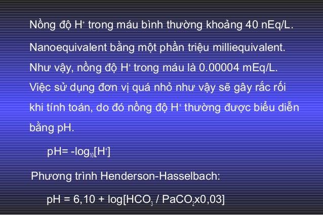 2. Phương trình Handersson-Hasselbalch cải biên: H+ = 24 × PaC02/ HC03 - Trong các thông số KMĐM: pH, PaC02 và Pa02 được đ...