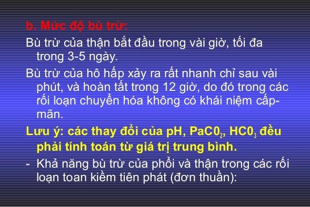 c. Rối loạn toan kiềm hỗn hợp: Khi có từ 2 rối loạn tiên phát nêu trên xảy ra cùng lúc. Ví dụ: toan hô hấp + toan chuyển h...