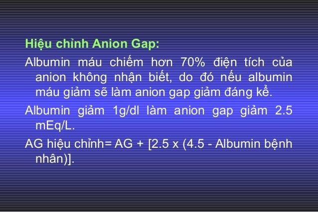 3. Toan chuyển hóa tăng Anion Gap đơn thuần: Trị số anion gap tăng bao nhiêu thì trị số HC03 sẽ giảm bấy nhiêu. Anion Gap=...
