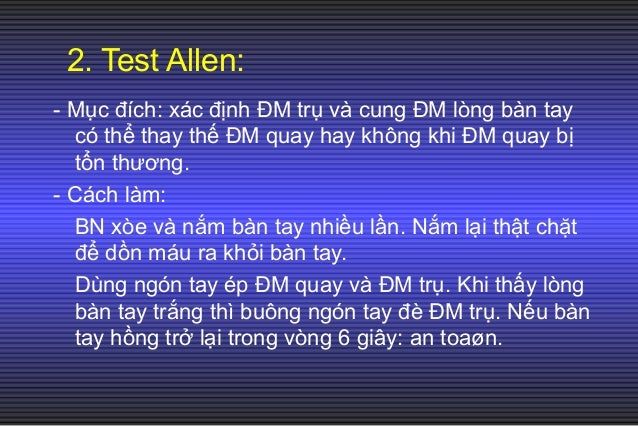 2. Test Allen: - Mục đích: xác định ĐM trụ và cung ĐM lòng bàn tay có thể thay thế ĐM quay hay không khi ĐM quay bị tổn th...
