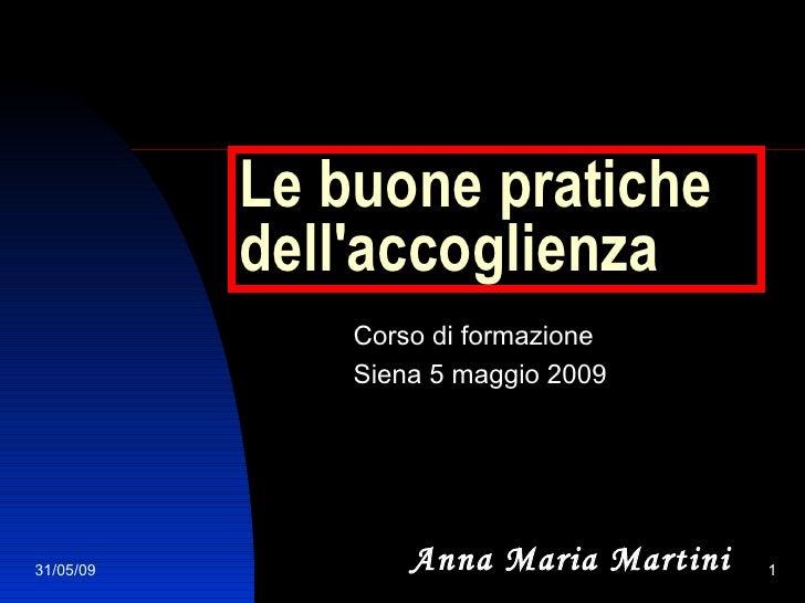 Le buone pratiche dell'accoglienza Corso di formazione Siena 5 maggio 2009 Anna Maria Martini