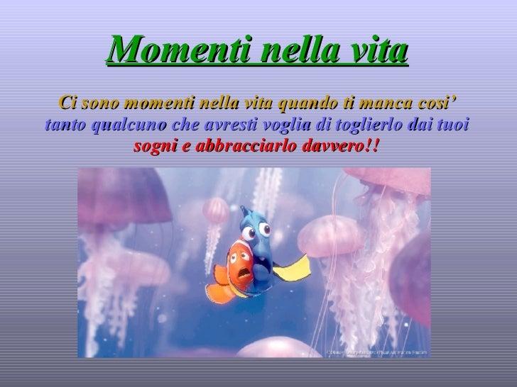 Momenti nella vita Ci sono momenti nella vita quando ti manca cosi'   tanto qualcuno che avresti voglia di toglierlo dai t...