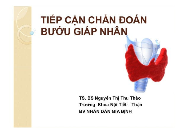 TIẾP CẬN CHẨN ĐOÁN BƯỚU GIÁP NHÂN TS. BS Nguyễn Thị Thu Thảo Trưởng Khoa Nội Tiết – Thận BV NHÂN DÂN GIA ĐỊNH