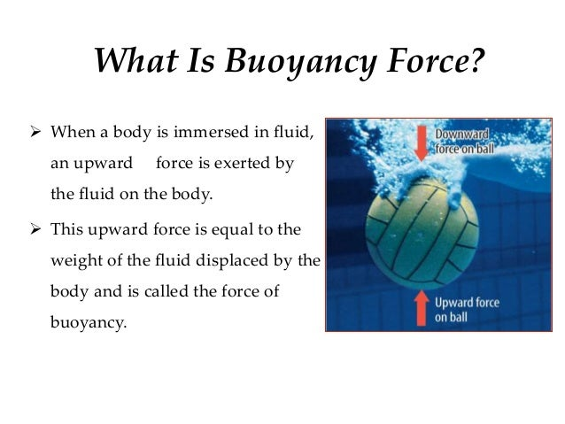 buoyant forces What is buoyant force march 10, 2011, cherran, leave a comment what is buoyant force buoyant force refers to the amount of pressure exerted on a particular object when placed on some kind of fluid.