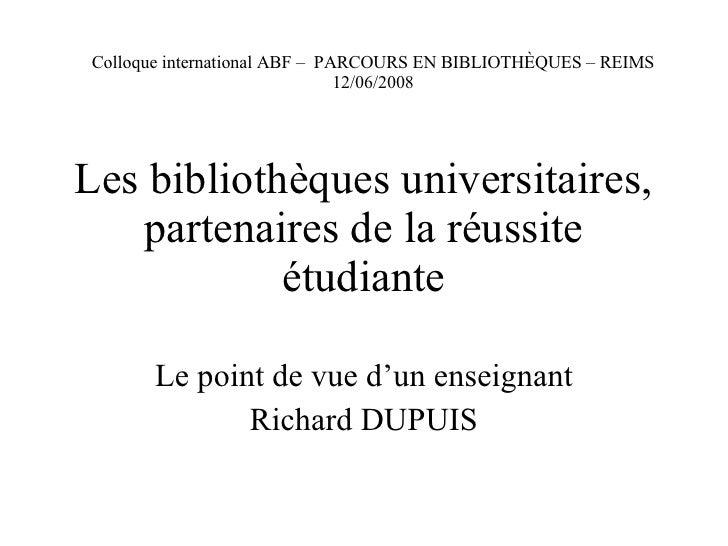 Les bibliothèques universitaires, partenaires de la réussite étudiante Le point de vue d'un enseignant Richard DUPUIS Coll...