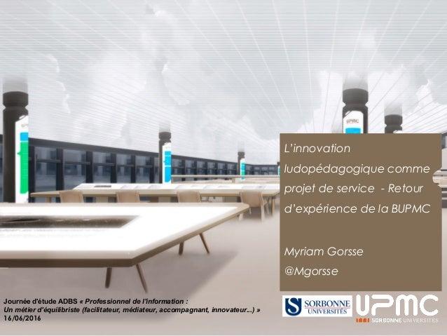 L'innovation ludopédagogique comme projet de service - Retour d'expérience de la BUPMC Myriam Gorsse @Mgorsse Journée d'ét...
