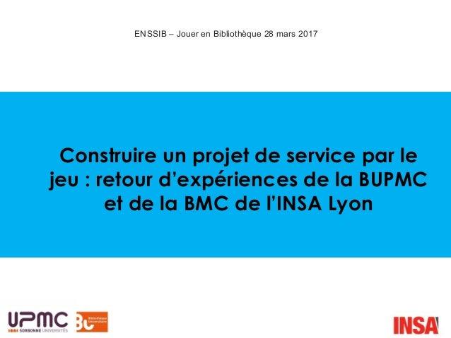 Construire un projet de service par le jeu : retour d'expériences de la BUPMC et de la BMC de l'INSA Lyon ENSSIB – Jouer e...