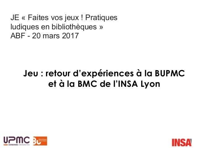 Jeu : retour d'expériences à la BUPMC et à la BMC de l'INSA Lyon JE « Faites vos jeux ! Pratiques ludiques en bibliothèque...
