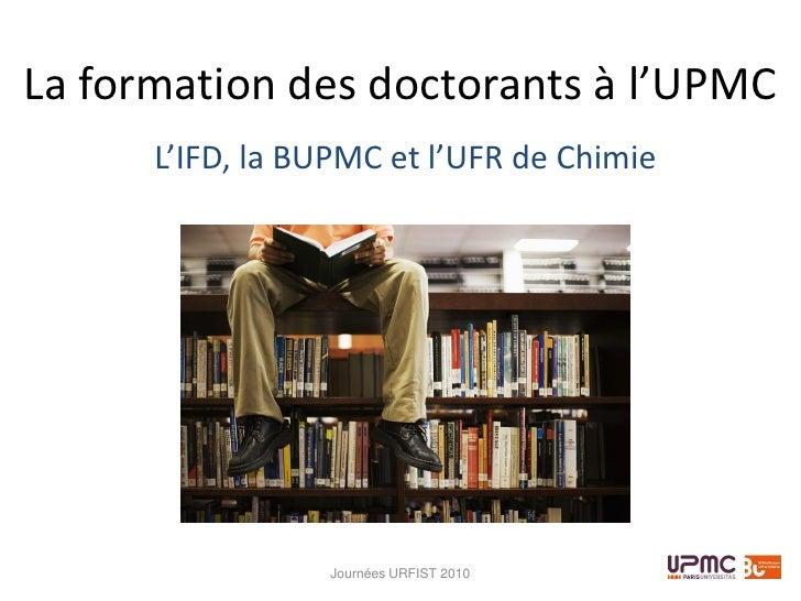 La formation des doctorants à l'UPMC       L'IFD, la BUPMC et l'UFR de Chimie                      Journées URFIST 2010
