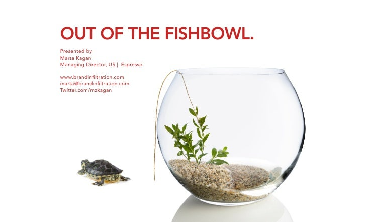 OUT OF THE FISHBOWL.               	     Presented by Marta Kagan Managing Director, US | Espresso  www.brandinfiltration.c...