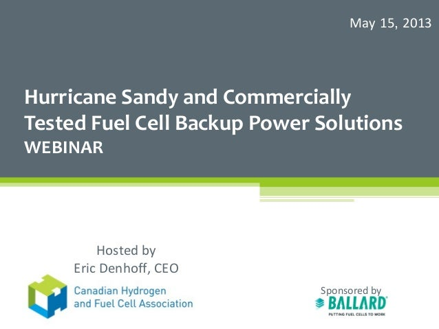 Hurricane Sandy and CommerciallyTested Fuel Cell Backup Power SolutionsWEBINARSponsored byMay 15, 2013Hosted byEric Denhof...