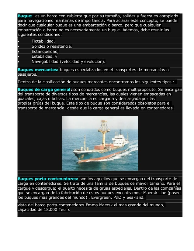 Buque: es un barco con cubierta que por su tamaño, solidez y fuerza es apropiado para navegaciones marítimas de importanci...
