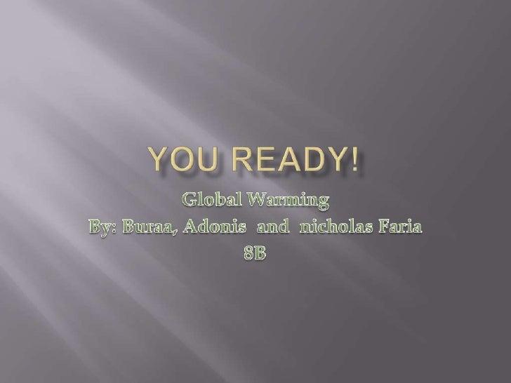 You READY!<br />Global Warming<br />By: Buraa, Adonis  and  nicholasFaria<br />8B<br />