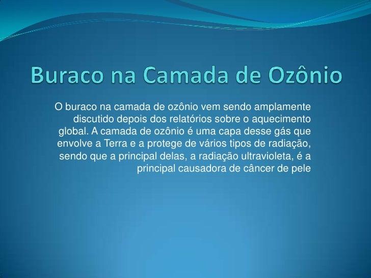 Buraco na Camada de Ozônio<br />O buraco na camada de ozônio vem sendo amplamente discutido depois dos relatórios sobre o ...