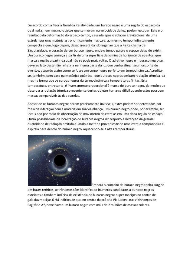 De acordo com a Teoria Geral da Relatividade, um buraco negro é uma região do espaço da qual nada, nem mesmo objetos que s...