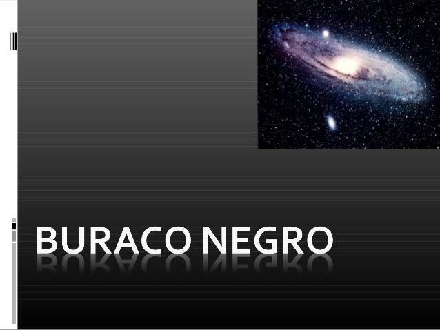 Buraco Negro Região do espaço onde o campo gravitacional é tão forte que nada sai dessa região, nem a luz.