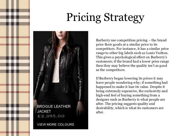 Pricing Strategy      Burberry use competition pricing – the brand      price their goods at a similar price to its      c...