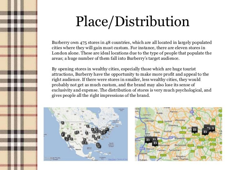 Place/DistributionBurberry own 475 stores in 48 countries, which are all located in largely populatedcities where they wil...