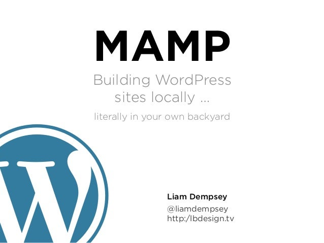 MAMPBuilding WordPress   sites locally …literally in your own backyard                Liam Dempsey                @liamdem...
