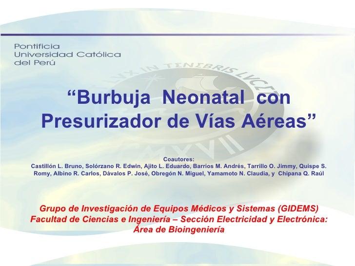 """"""" Burbuja  Neonatal  con Presurizador de Vías Aéreas"""" Coautores: Castillón L. Bruno, Solórzano R. Edwin, Ajito L. Eduardo,..."""