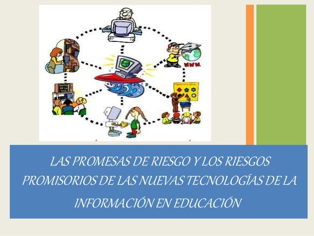 LAS PROMESAS DE RIESGO Y LOS RIESGOS  PROMISORIOS DE LAS NUEVAS TECNOLOGÍAS DE LA  INFORMACIÓN EN EDUCACIÓN