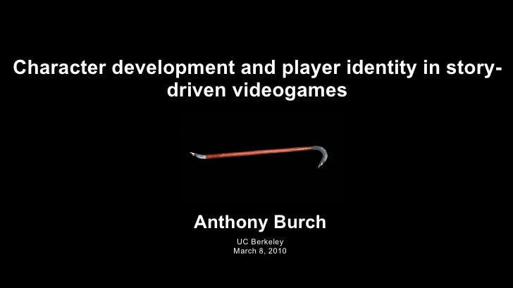 Character development and player identity in story-driven videogames Anthony Burch UC Berkeley March 8, 2010