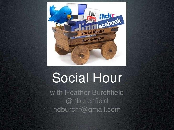 Social Hour<br />with Heather Burchfield<br />@hburchfield<br />hdburchf@gmail.com<br />