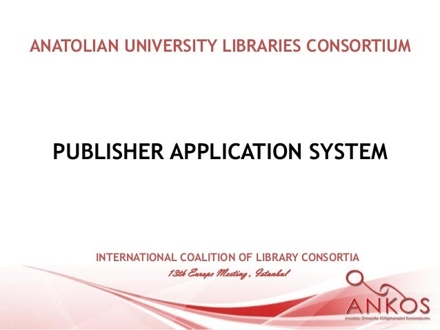 ANATOLIAN UNIVERSITY LIBRARIES CONSORTIUM  PUBLISHER APPLICATION SYSTEM       INTERNATIONAL COALITION OF LIBRARY CONSORTIA...