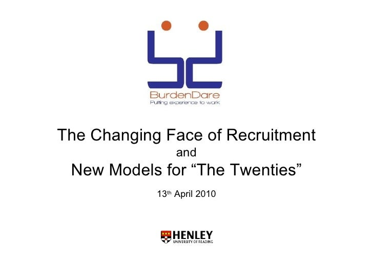 "The Changing Face of Recruitment                and New Models for ""The Twenties""            13th April 2010"