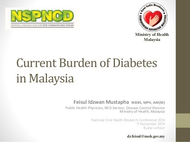 Ministry of Health  Malaysia  Current Burden of Diabetes  in Malaysia  Feisul Idzwan Mustapha MBBS, MPH, AM(M)  Public Hea...