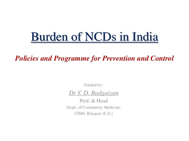 Burden of NCDs in India Policies and Programme for Prevention and Control Guided by- Dr Y. D. Badgaiyan Prof. & Head Deptt...