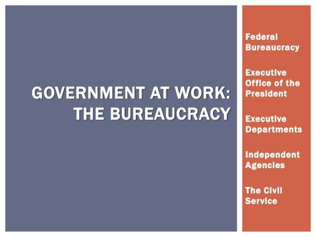 FederalBureaucracyExecutiveOffice of thePresidentExecutiveDepartmentsIndependentAgenciesThe CivilServiceGOVERNMENT AT WORK...