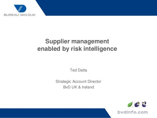 Supplier management enabled by risk intelligence Ted Datta Strategic Account Director BvD UK & Ireland