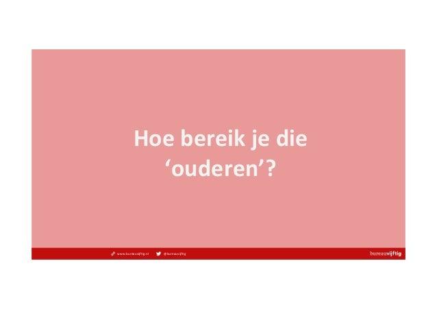 www.bureauvijftig.nl @bureauvijftig Hoebereikjedie 'ouderen'?