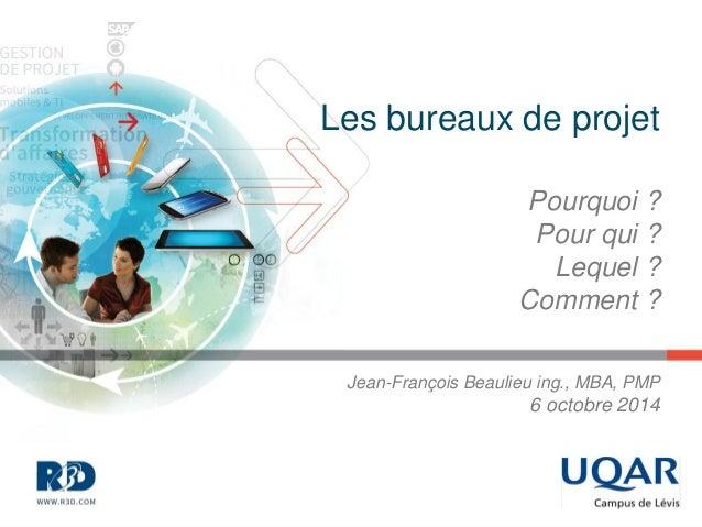 Les bureaux de projet  Pourquoi ? Pour qui ? Lequel ? Comment ?  Jean-François Beaulieu ing., MBA, PMP 6 octobre 2014
