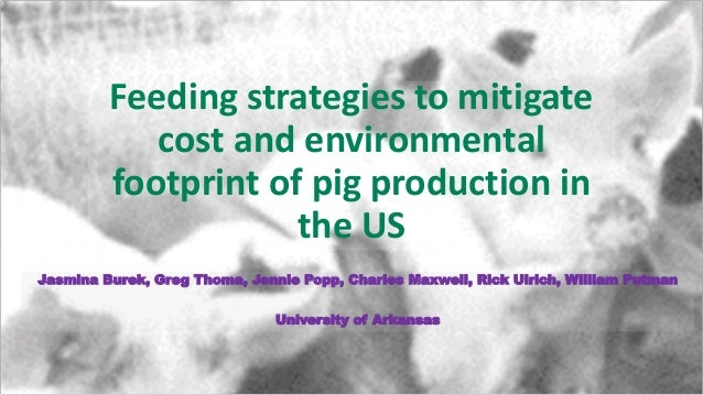 Feeding strategies to mitigate cost and environmental footprint of pig production in the US Jasmina Burek, Greg Thoma, Jen...